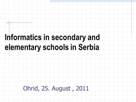 Informatics in secondary and elementary schools in Serbia Ohrid, 25. August, 2011.