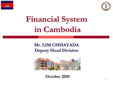 1 Financial System in Cambodia Mr. LIM CHHAYADA Deputy Head Division October 2010.