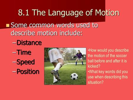 8.1 The Language of Motion Some common words used to describe motion include: Some common words used to describe motion include: –Distance –Time –Speed.