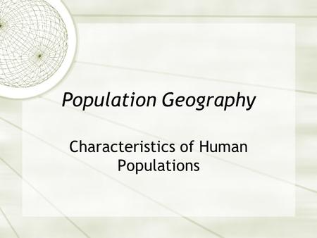 Population Geography Characteristics of Human Populations.