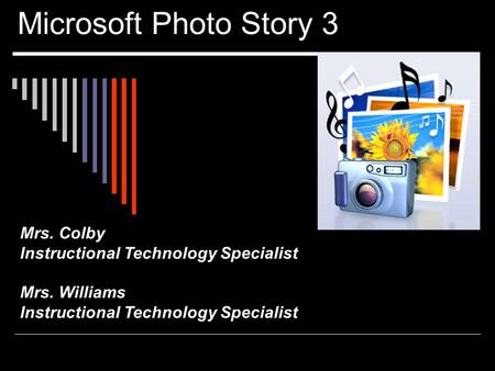 Microsoft Photo Story 3 Mrs. Colby Instructional Technology Specialist Mrs. Williams Instructional Technology Specialist.