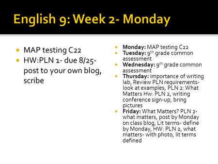  MAP testing C22  HW:PLN 1- due 8/25- post to your own blog, scribe  Monday: MAP testing C22  Tuesday: 9 th grade common assessment  Wednesday: 9.