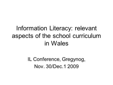 Information Literacy: relevant aspects of the school curriculum in Wales IL Conference, Gregynog, Nov. 30/Dec.1 2009.