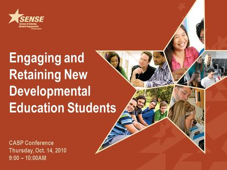Engaging and Retaining New Developmental Education Students CASP Conference Thursday, Oct. 14, 2010 9:00 – 10:00AM.