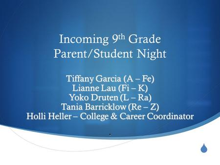  Incoming 9 th Grade Parent/Student Night Tiffany Garcia (A – Fe) Lianne Lau (Fi – K) Yoko Druten (L – Ra) Tania Barricklow (Re – Z) Holli Heller – College.
