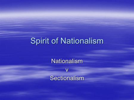 Spirit of Nationalism NationalismvSectionalism. What is Nationalism?  After War of 1812 –People think of themselves as Americans –Writers and Painters.