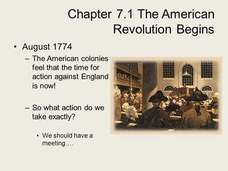 Chapter 7.1 The American Revolution Begins August 1774 –The American colonies feel that the time for action against England is now! –So what action do.