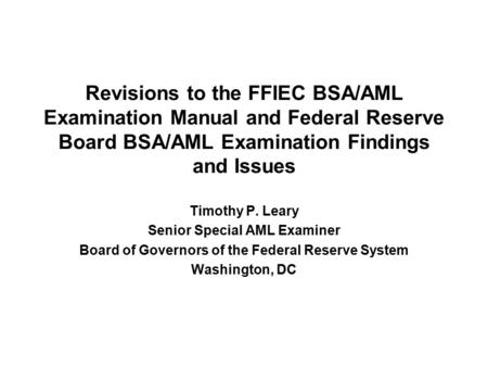 Revisions to the FFIEC BSA/AML Examination Manual and Federal Reserve Board BSA/AML Examination Findings and Issues Timothy P. Leary Senior Special AML.