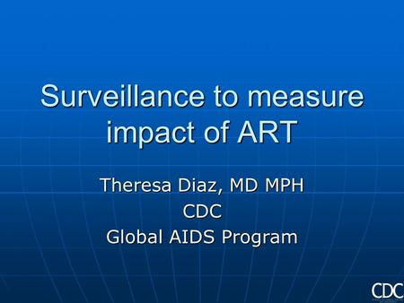 Surveillance to measure impact of ART Theresa Diaz, MD MPH CDC Global AIDS Program.