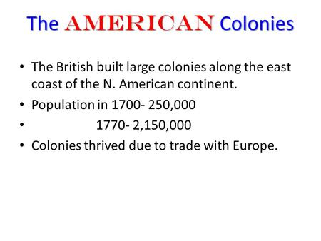 The American Colonies The British built large colonies along the east coast of the N. American continent. Population in 1700- 250,000 1770- 2,150,000 Colonies.