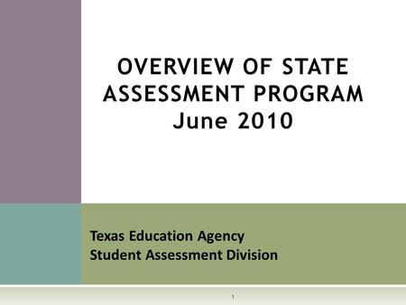 OVERVIEW OF STATE ASSESSMENT PROGRAM June 2010 Texas Education Agency Student Assessment Division 1.