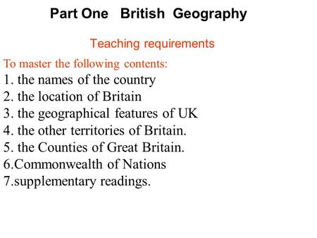 Part One British Geography Teaching requirements To master the following contents: 1. the names of the country 2. the location of Britain 3. the geographical.