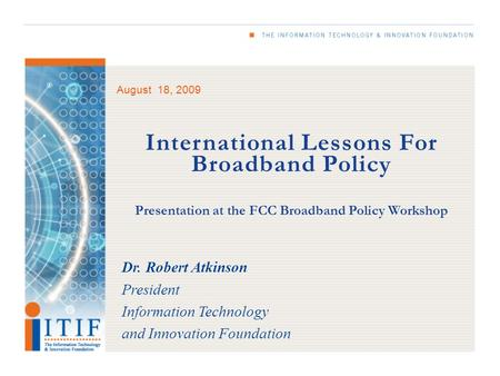 August 18, 2009 International Lessons For Broadband Policy Presentation at the FCC Broadband Policy Workshop Dr. Robert Atkinson President Information.