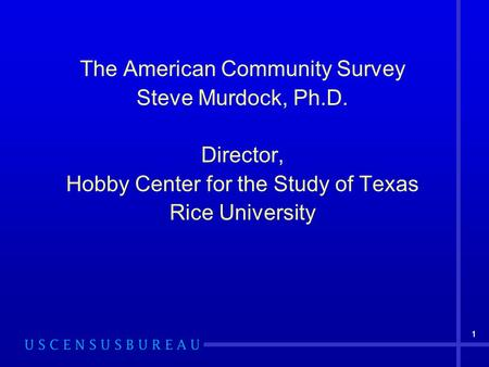 11 The American Community Survey Steve Murdock, Ph.D. Director, Hobby Center for the Study of Texas Rice University.