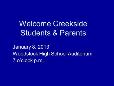 Welcome Creekside Students & Parents January 8, 2013 Woodstock High School Auditorium 7 o'clock p.m.