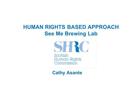 HUMAN RIGHTS BASED APPROACH See Me Brewing Lab Cathy Asante.