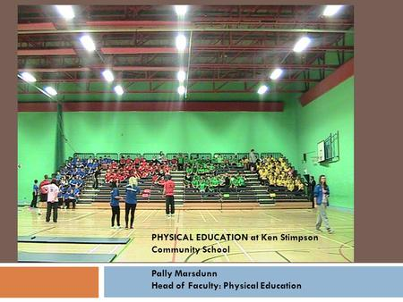 PHYSICAL EDUCATION at Ken Stimpson Community School Pally Marsdunn Head of Faculty: Physical Education.