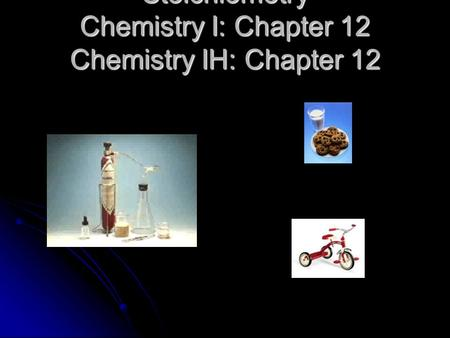 Stoichiometry Chemistry I: Chapter 12 Chemistry IH: Chapter 12.