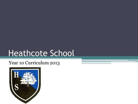 Heathcote School Year 10 Curriculum 2013. Core English Language English Literature Mathematics Science PSHCRE PE Core.