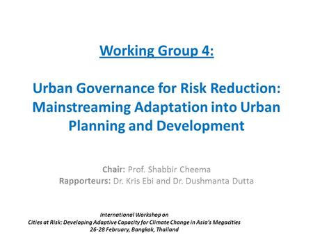 Working Group 4: Urban Governance for Risk Reduction: Mainstreaming Adaptation into Urban Planning and Development Chair: Prof. Shabbir Cheema Rapporteurs: