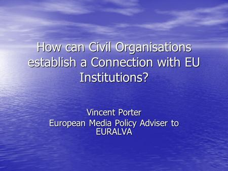 How can Civil Organisations establish a Connection with EU Institutions? Vincent Porter European Media Policy Adviser to EURALVA.