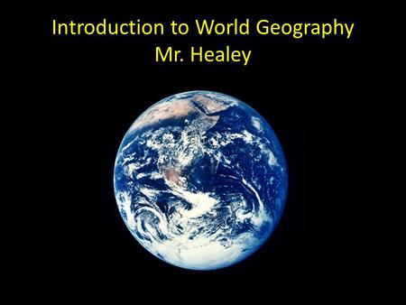 Introduction to World Geography Mr. Healey