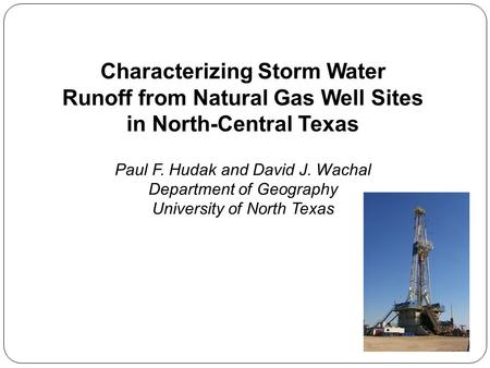 Characterizing Storm Water Runoff from Natural Gas Well Sites in North-Central Texas Paul F. Hudak and David J. Wachal Department of Geography University.
