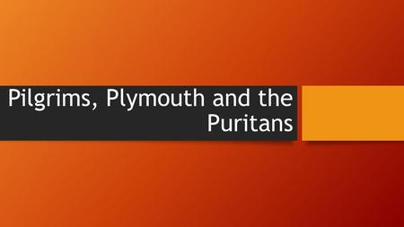 Pilgrims, Plymouth and the Puritans. The Pilgrims Unlike the settlers from Jamestown, the Pilgrims came for religious reasons. They wanted religious.