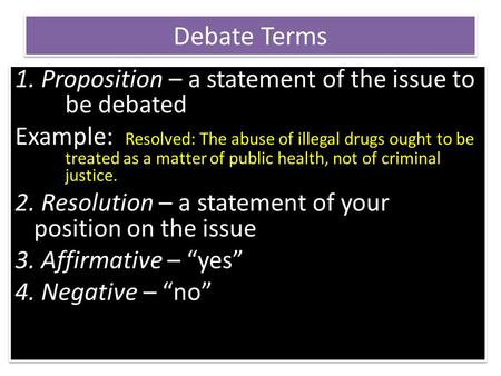 Debate Terms 1. Proposition – a statement of the issue to be debated