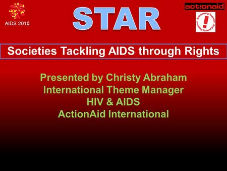 AIDS 2010 Societies Tackling AIDS through Rights Presented by Christy Abraham International Theme Manager HIV & AIDS ActionAid International.