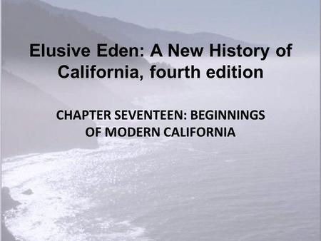 Elusive Eden: A New History <strong>of</strong> California, fourth edition CHAPTER SEVENTEEN: BEGINNINGS <strong>OF</strong> MODERN CALIFORNIA.