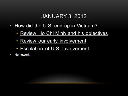 JANUARY 3, 2012 How did the U.S. end up in Vietnam? Review Ho Chi Minh and his objectives Review our early involvement Escalation of U.S. Involvement Homework: