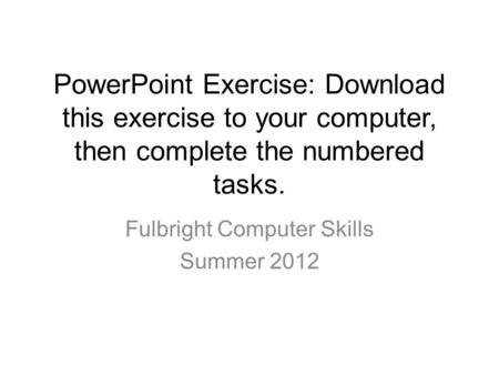 PowerPoint Exercise: Download this exercise to your computer, then complete the numbered tasks. Fulbright Computer Skills Summer 2012.