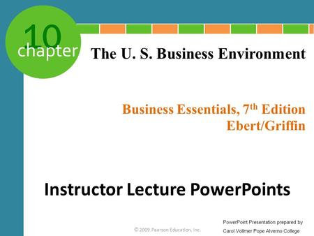 10 chapter Business Essentials, 7 th Edition Ebert/Griffin © 2009 Pearson Education, Inc. The U. S. Business Environment Instructor Lecture PowerPoints.