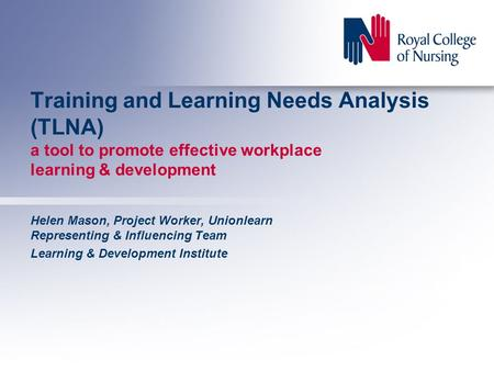 Training and Learning Needs Analysis (TLNA) a tool to promote effective workplace learning & development Helen Mason, Project Worker, Unionlearn Representing.