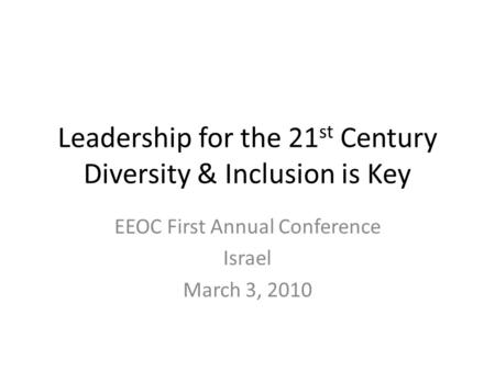 Leadership for the 21 st Century Diversity & Inclusion is Key EEOC First Annual Conference Israel March 3, 2010.