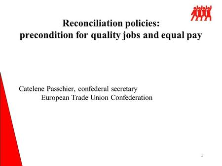 1 Catelene Passchier, confederal secretary European Trade Union Confederation Reconciliation policies: precondition for quality jobs and equal pay.