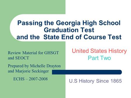 Passing the Georgia <strong>High</strong> School Graduation Test and the State End of Course Test United States History Part Two U.S History Since 1865 Review Material.