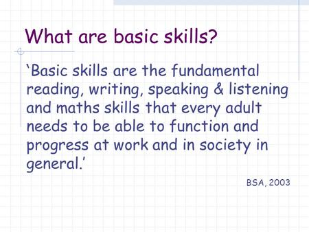 What are basic skills? ' Basic skills are the fundamental reading, writing, speaking & listening and maths skills that every adult needs to be able to.