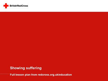 Showing suffering Full lesson plan from redcross.org.uk/education.