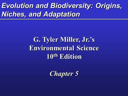 Evolution and Biodiversity: Origins, Niches, and Adaptation G. Tyler Miller, Jr.'s Environmental Science 10 th Edition Chapter 5 G. Tyler Miller, Jr.'s.