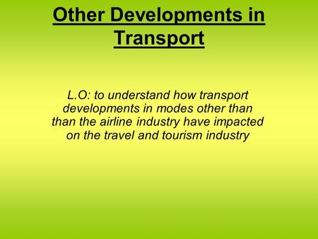Other Developments in Transport L.O: to understand how transport developments in modes other than than the airline industry have impacted on the travel.