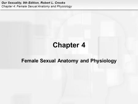 Our Sexuality, 9th Edition, Robert L. Crooks <strong>Chapter</strong> 4: Female Sexual <strong>Anatomy</strong> <strong>and</strong> <strong>Physiology</strong> <strong>Chapter</strong> 4 Female Sexual <strong>Anatomy</strong> <strong>and</strong> <strong>Physiology</strong>.