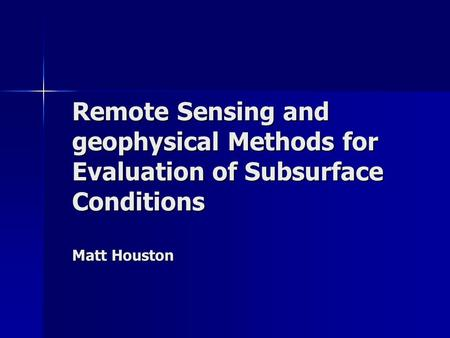 Remote Sensing and geophysical Methods for Evaluation of Subsurface Conditions Matt Houston.