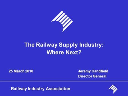 Railway Industry Association 25 March 2010 The Railway Supply Industry: Where Next? Jeremy Candfield Director General.