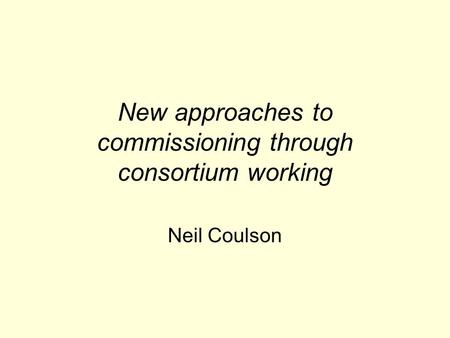 New approaches to commissioning through consortium working Neil Coulson.