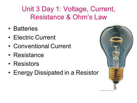 Unit 3 Day 1: Voltage, Current, Resistance & Ohm's Law Batteries Electric Current Conventional Current Resistance Resistors Energy Dissipated in a Resistor.