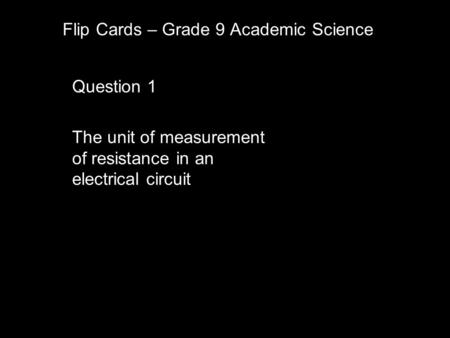 Flip Cards – Grade 9 Academic Science Question 1 The unit of measurement of resistance in an electrical circuit.