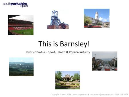 This is Barnsley! District Profile – Sport, Health & Physical Activity Copyright SYSport 2014 -  - - 0114 223.