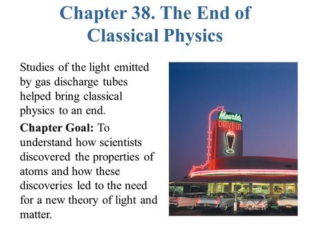 Chapter 38. The End of Classical Physics Studies of the light emitted by gas discharge tubes helped bring classical physics to an end. Chapter Goal: To.